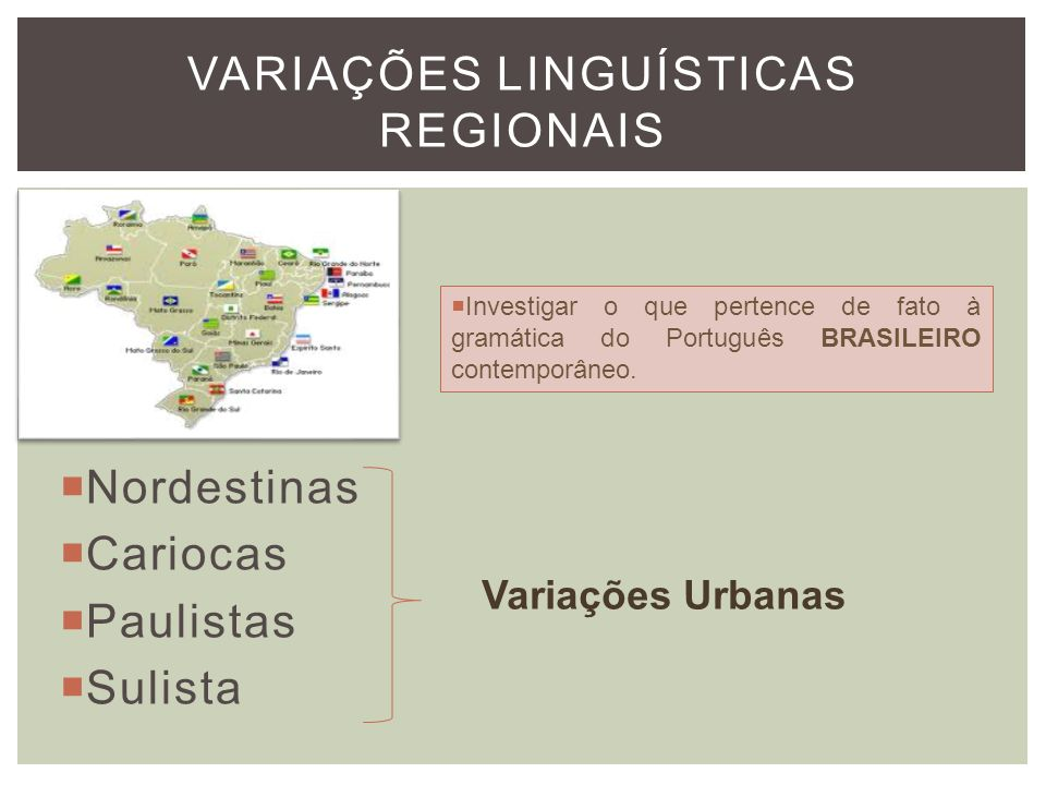 Nordestinas Cariocas Paulistas Sulista VARIAÇÕES LINGUÍSTICAS REGIONAIS Variações Urbanas Investigar o que pertence de fato à gramática do Português B