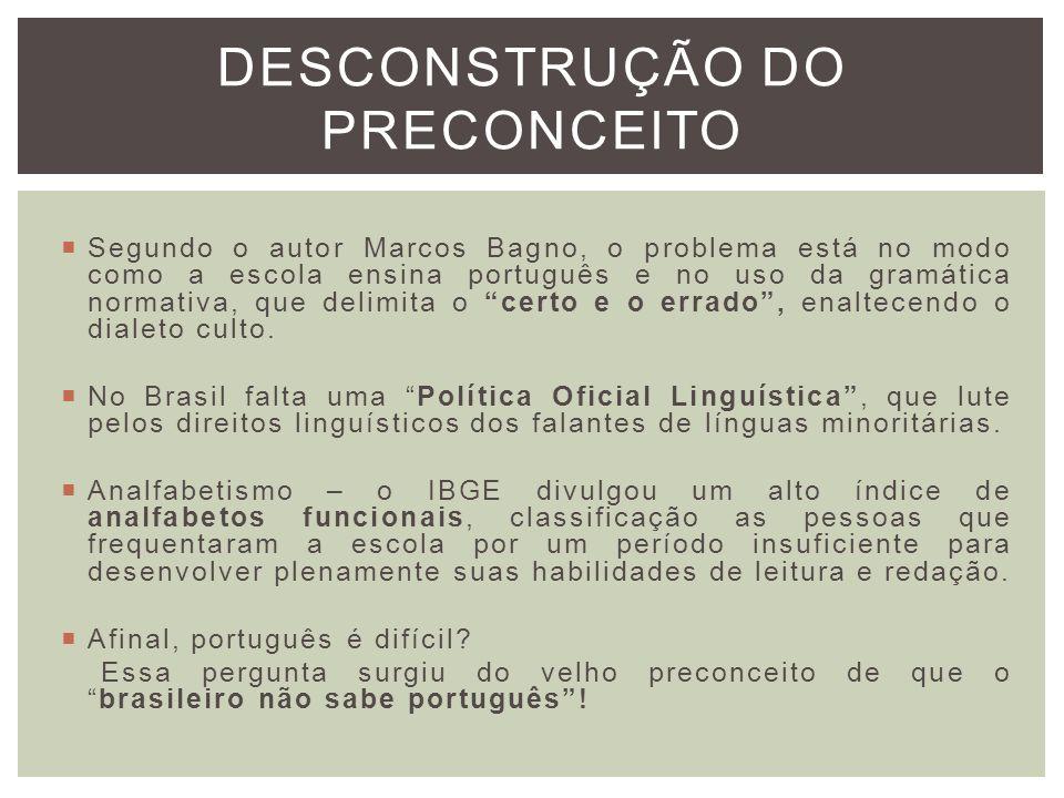 DESCONSTRUÇÃO DO PRECONCEITO Segundo o autor Marcos Bagno, o problema está no modo como a escola ensina português e no uso da gramática normativa, que