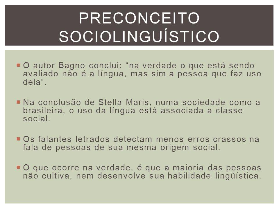 PRECONCEITO SOCIOLINGUÍSTICO O autor Bagno conclui: na verdade o que está sendo avaliado não é a língua, mas sim a pessoa que faz uso dela. Na conclus