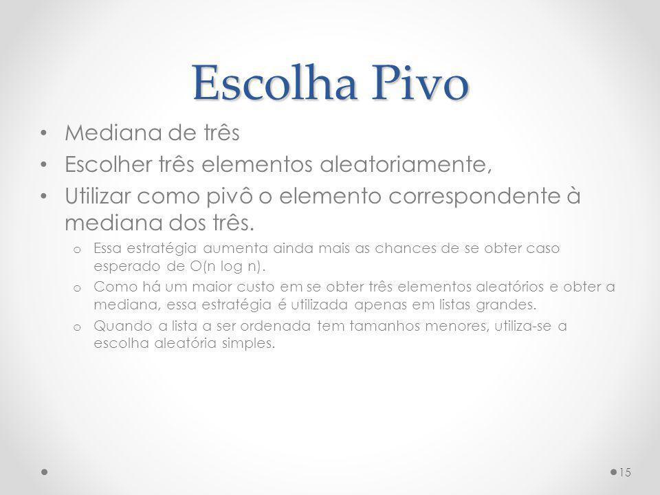 Escolha Pivo Mediana de três Escolher três elementos aleatoriamente, Utilizar como pivô o elemento correspondente à mediana dos três. o Essa estratégi