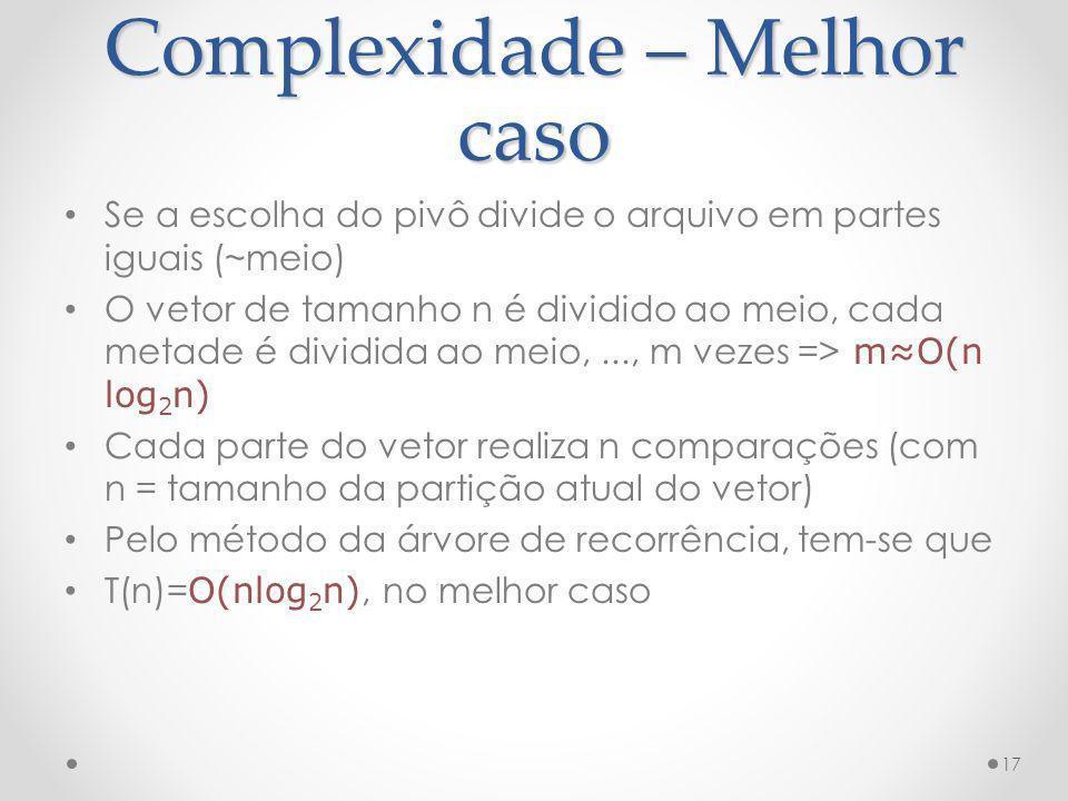 Complexidade – Melhor caso Se a escolha do pivô divide o arquivo em partes iguais (~meio) O vetor de tamanho n é dividido ao meio, cada metade é divid