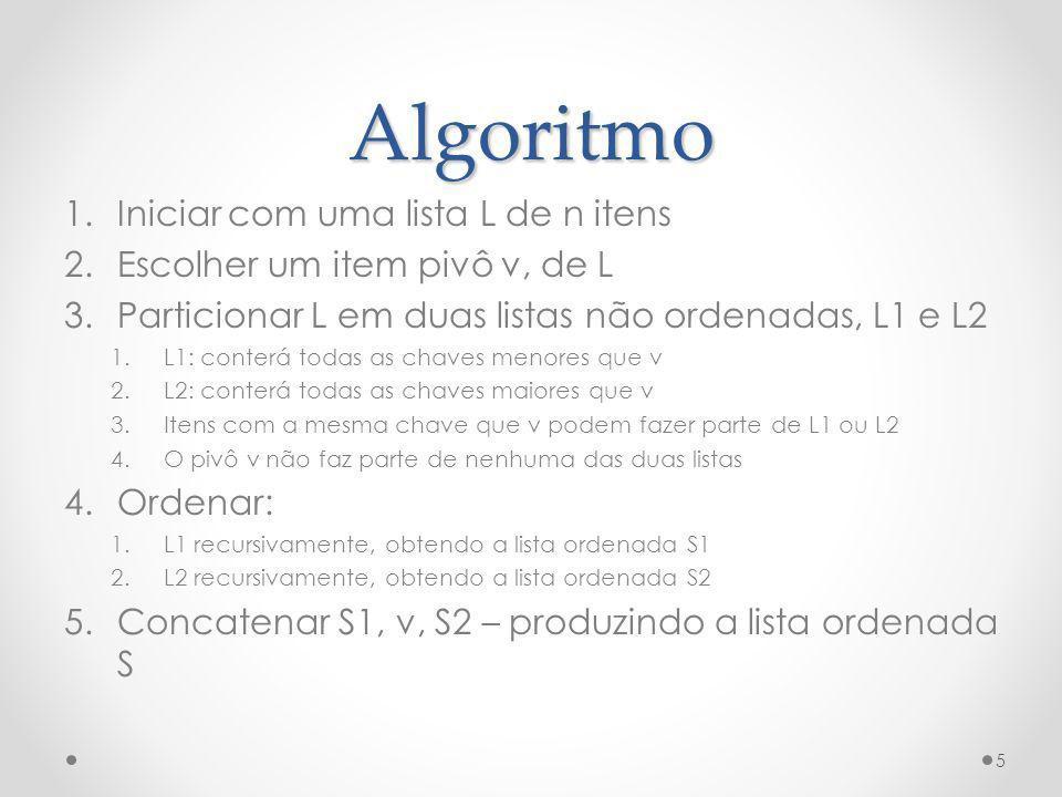 Algoritmo 1.Iniciar com uma lista L de n itens 2.Escolher um item pivô v, de L 3.Particionar L em duas listas não ordenadas, L1 e L2 1.L1: conterá tod