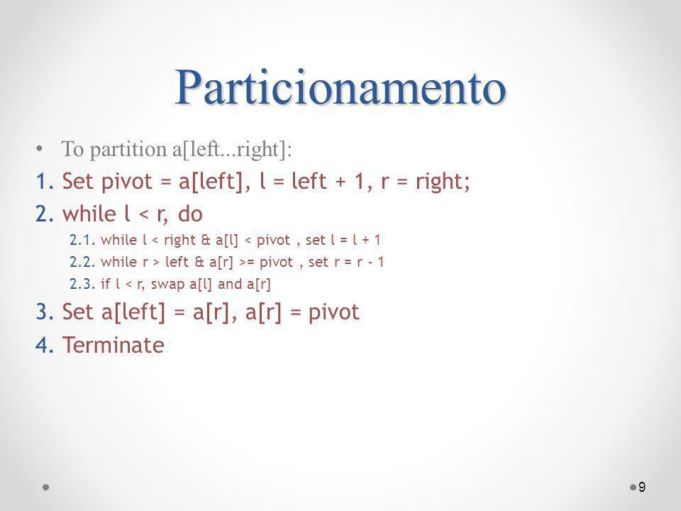 Particionamento To partition a[left...right]: 1. Set pivot = a[left], l = left + 1, r = right; 2. while l < r, do 2.1. while l < right & a[l] < pivot,