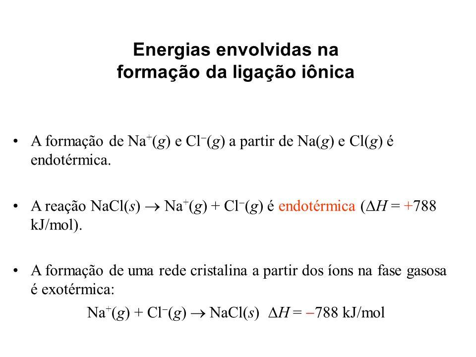Energias envolvidas na formação da ligação iônica A formação de Na + (g) e Cl (g) a partir de Na(g) e Cl(g) é endotérmica. A reação NaCl(s) Na + (g) +