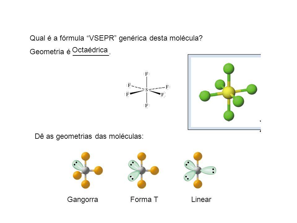 Qual é a fórmula VSEPR genérica desta molécula? Geometria é _________. Dê as geometrias das moléculas: Octaédrica GangorraForma TLinear