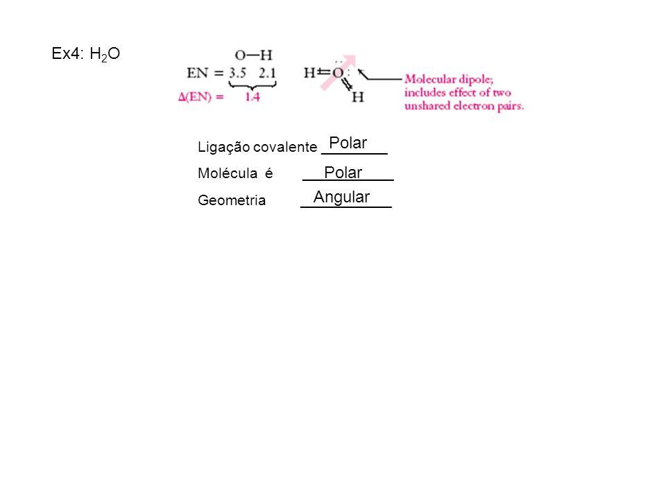 Ex4: H 2 O Ligação covalente ________ Molécula é ___________ Geometria ___________ Polar Angular