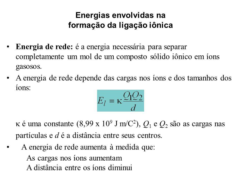 Energias envolvidas na formação da ligação iônica Energia de rede: é a energia necessária para separar completamente um mol de um composto sólido iôni