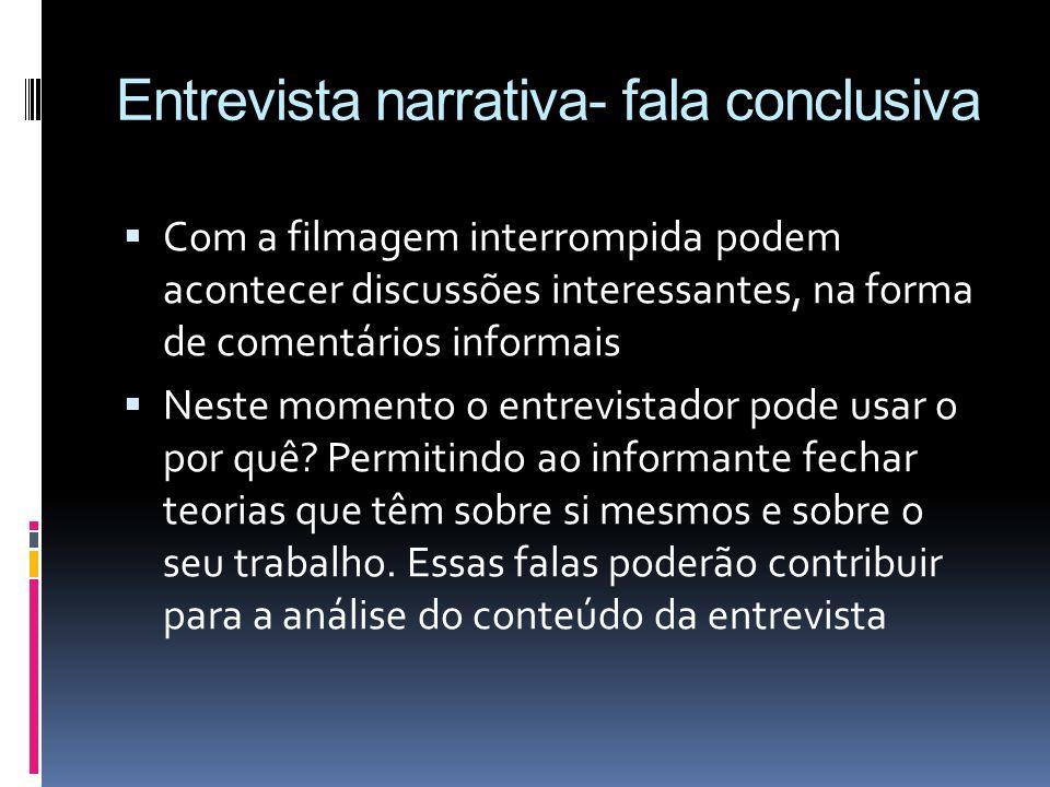 Entrevista narrativa- fala conclusiva Com a filmagem interrompida podem acontecer discussões interessantes, na forma de comentários informais Neste mo