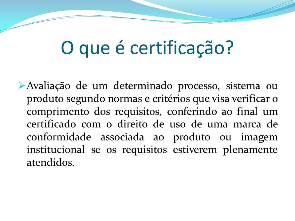 O que é certificação? Avaliação de um determinado processo, sistema ou produto segundo normas e critérios que visa verificar o comprimento dos requisi
