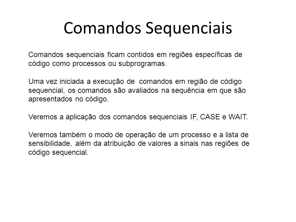 Comandos Sequenciais Comandos sequenciais ficam contidos em regiões específicas de código como processos ou subprogramas.