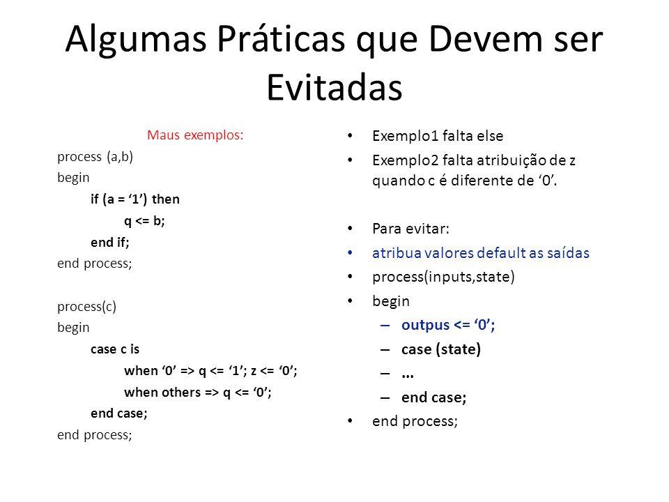 Algumas Práticas que Devem ser Evitadas Maus exemplos: process (a,b) begin if (a = 1) then q <= b; end if; end process; process(c) begin case c is when 0 => q <= 1; z <= 0; when others => q <= 0; end case; end process; Exemplo1 falta else Exemplo2 falta atribuição de z quando c é diferente de 0.