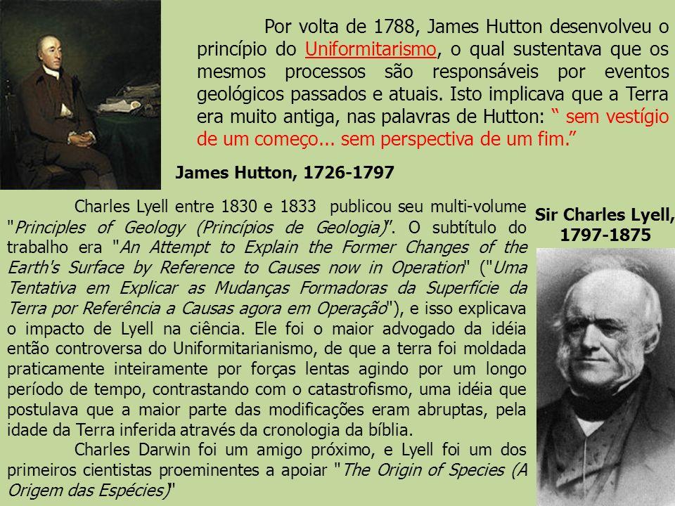 Sir Charles Lyell, 1797-1875 James Hutton, 1726-1797 Por volta de 1788, James Hutton desenvolveu o princípio do Uniformitarismo, o qual sustentava que