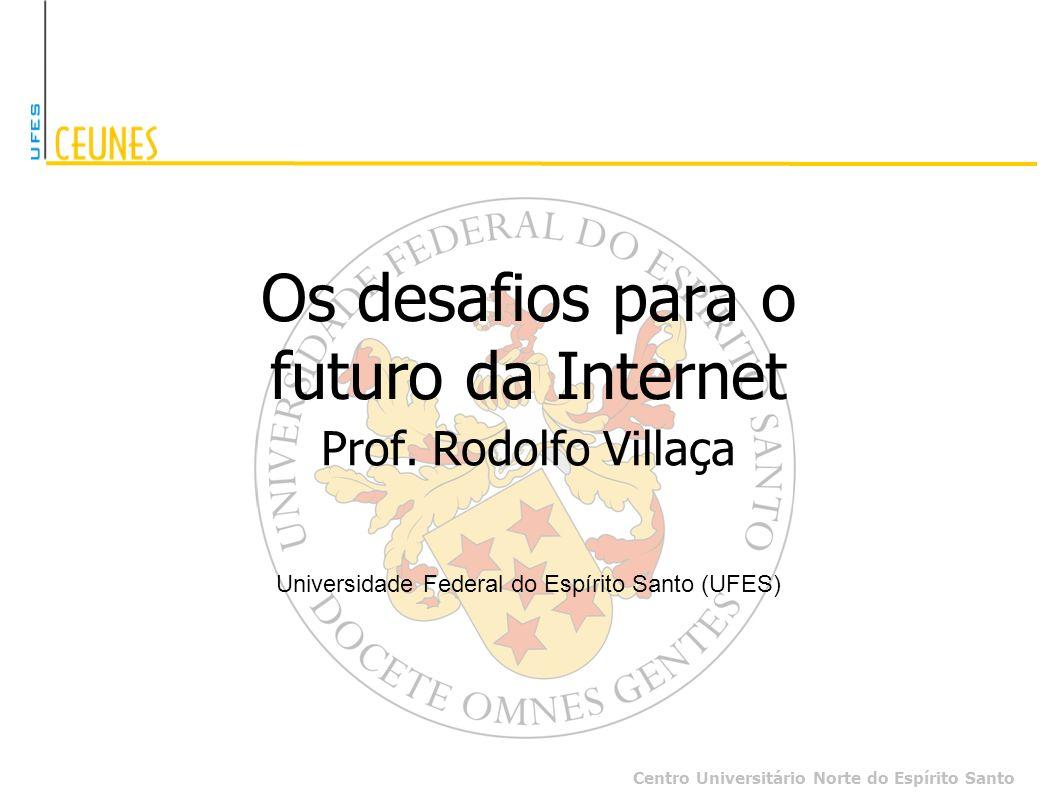 Centro Universitário Norte do Espírito Santo Os desafios para o futuro da Internet Prof. Rodolfo Villaça Universidade Federal do Espírito Santo (UFES)