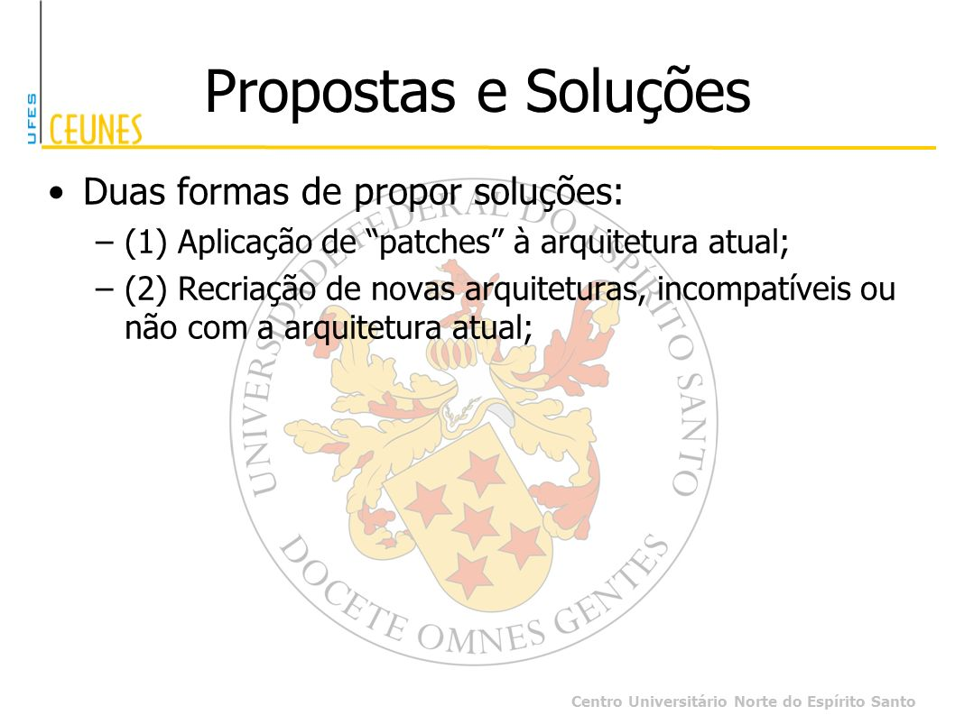 Centro Universitário Norte do Espírito Santo Propostas e Soluções Duas formas de propor soluções: –(1) Aplicação de patches à arquitetura atual; –(2)