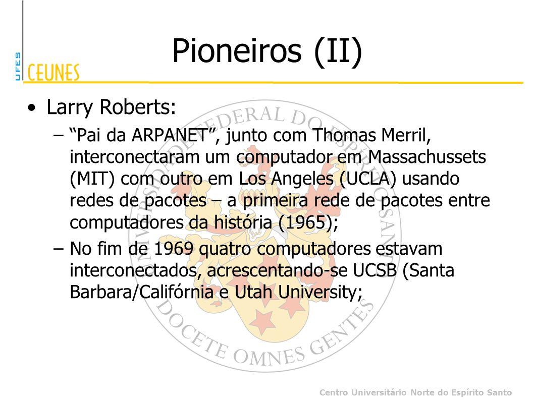 Centro Universitário Norte do Espírito Santo Pioneiros (II) Larry Roberts: –Pai da ARPANET, junto com Thomas Merril, interconectaram um computador em