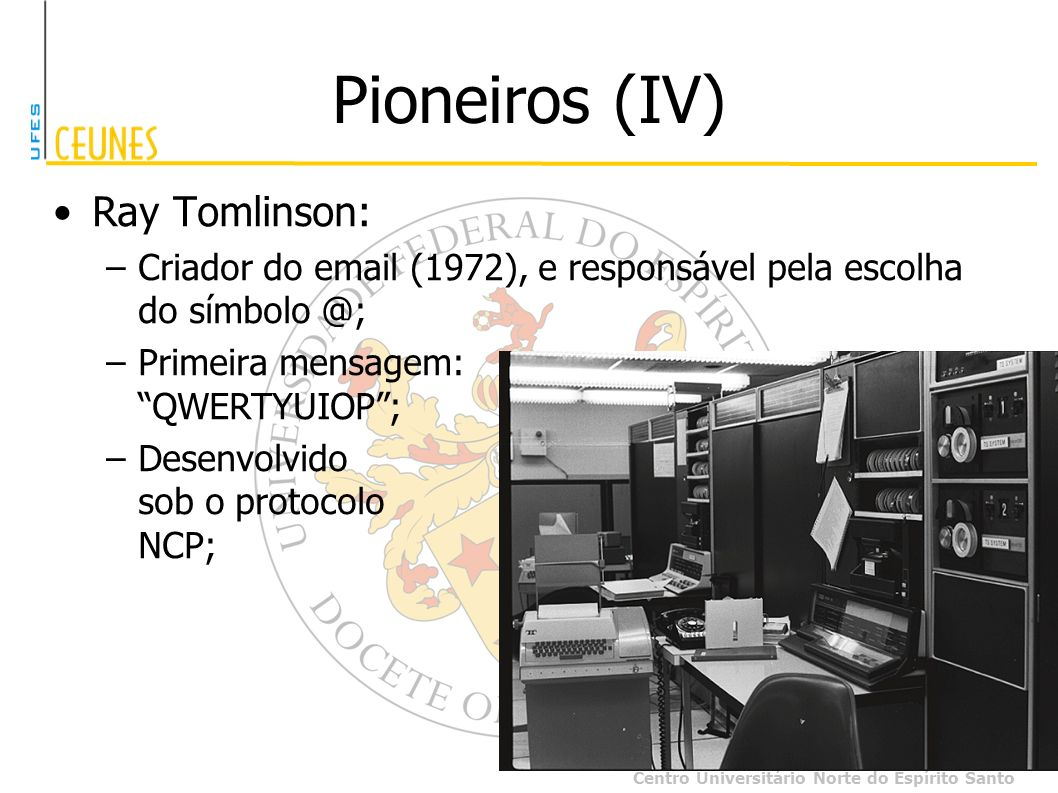 Centro Universitário Norte do Espírito Santo Pioneiros (IV) Ray Tomlinson: –Criador do email (1972), e responsável pela escolha do símbolo @; –Primeir