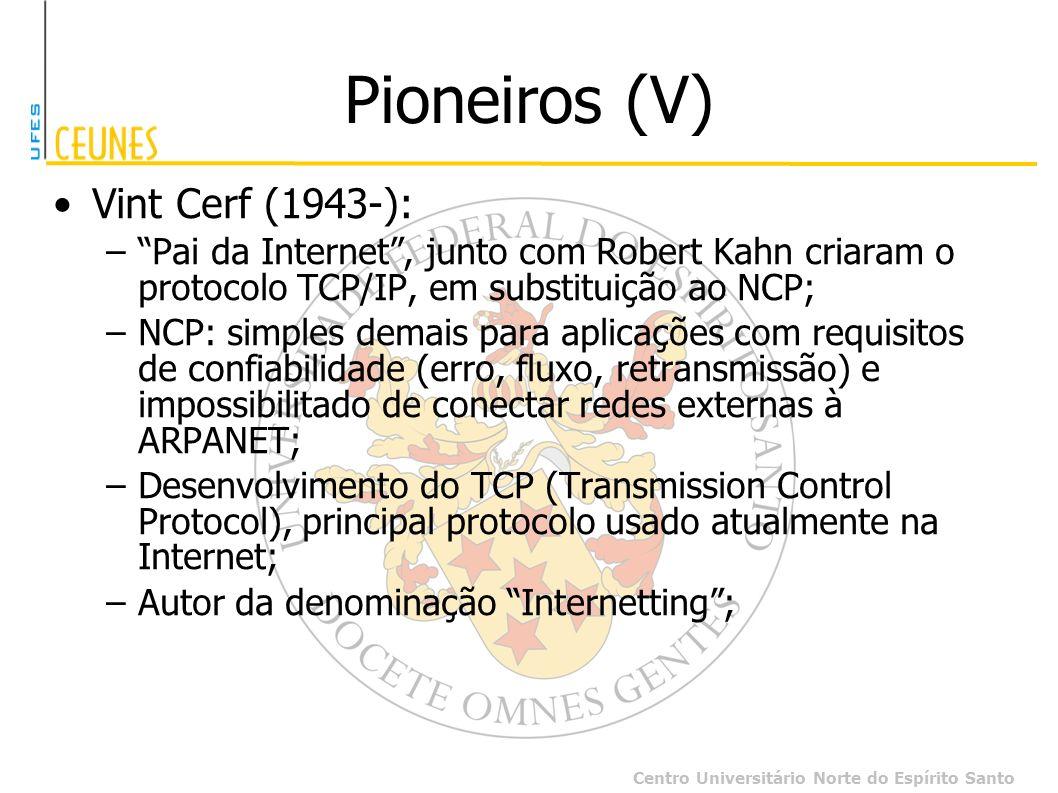 Centro Universitário Norte do Espírito Santo Pioneiros (V) Vint Cerf (1943-): –Pai da Internet, junto com Robert Kahn criaram o protocolo TCP/IP, em s