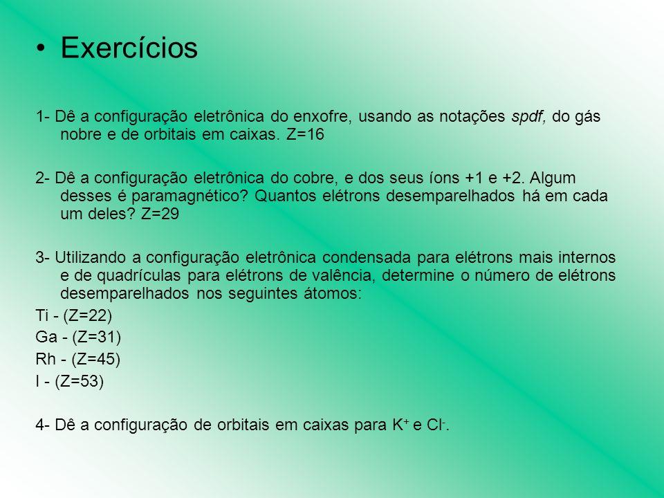 Exercícios 1- Dê a configuração eletrônica do enxofre, usando as notações spdf, do gás nobre e de orbitais em caixas. Z=16 2- Dê a configuração eletrô