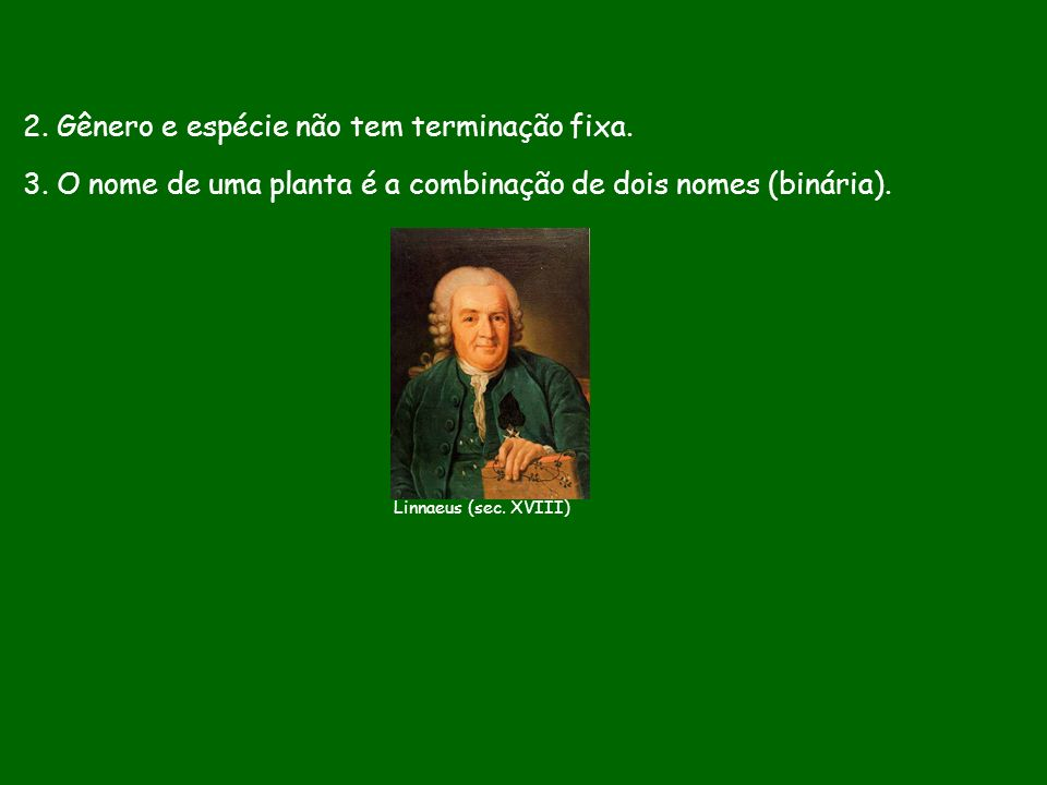 2. Gênero e espécie não tem terminação fixa. 3. O nome de uma planta é a combinação de dois nomes (binária). Linnaeus (sec. XVIII)