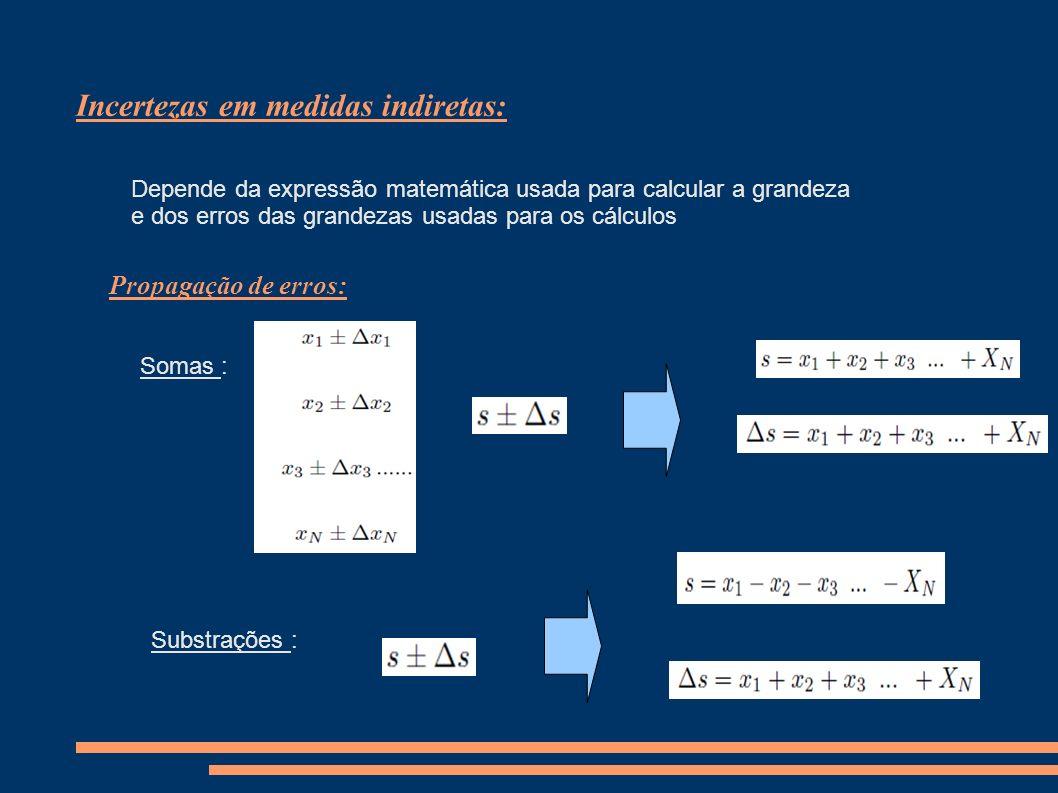Incertezas em medidas indiretas: Depende da expressão matemática usada para calcular a grandeza e dos erros das grandezas usadas para os cálculos Propagação de erros: Somas : Substrações :