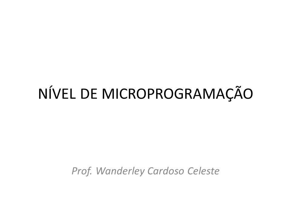 NÍVEL DE MICROPROGRAMAÇÃO Prof. Wanderley Cardoso Celeste