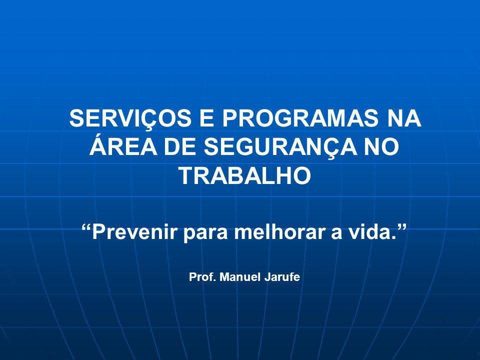 SERVIÇOS E PROGRAMAS NA ÁREA DE SEGURANÇA NO TRABALHO Prevenir para melhorar a vida. Prof. Manuel Jarufe