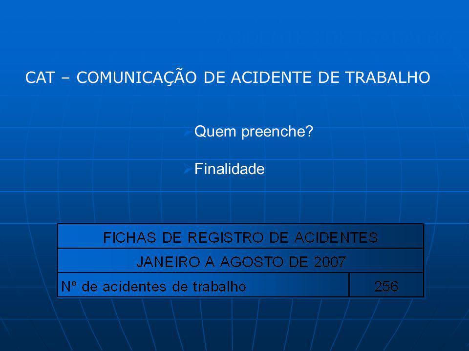ACIDENTES DE TRABALHO Quem preenche? Finalidade CAT – COMUNICAÇÃO DE ACIDENTE DE TRABALHO