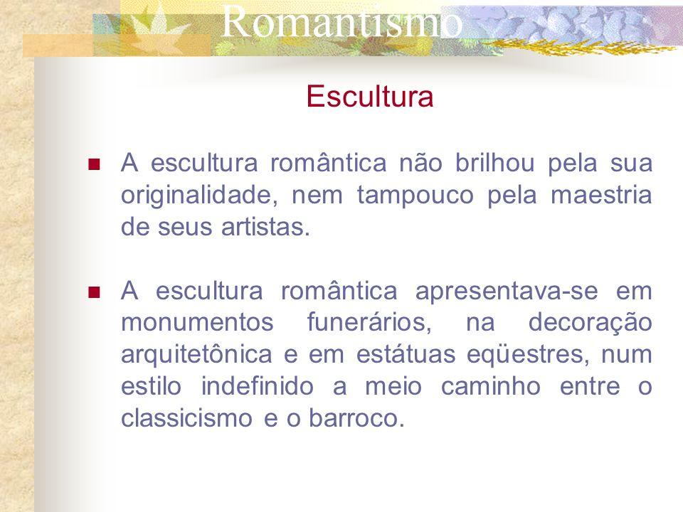 Romantismo Escultura A escultura romântica não brilhou pela sua originalidade, nem tampouco pela maestria de seus artistas. A escultura romântica apre