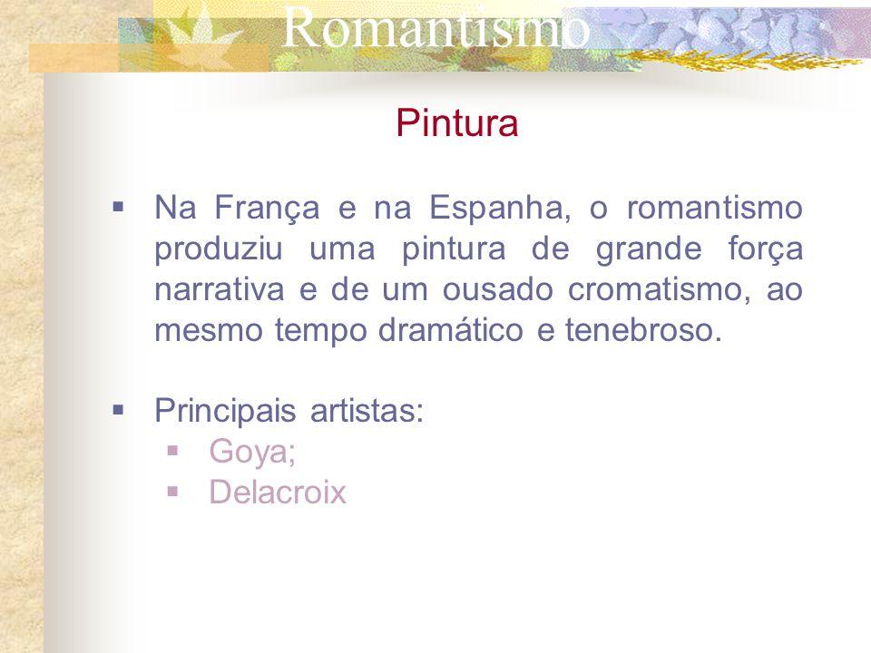Romantismo Pintura Na França e na Espanha, o romantismo produziu uma pintura de grande força narrativa e de um ousado cromatismo, ao mesmo tempo dramá