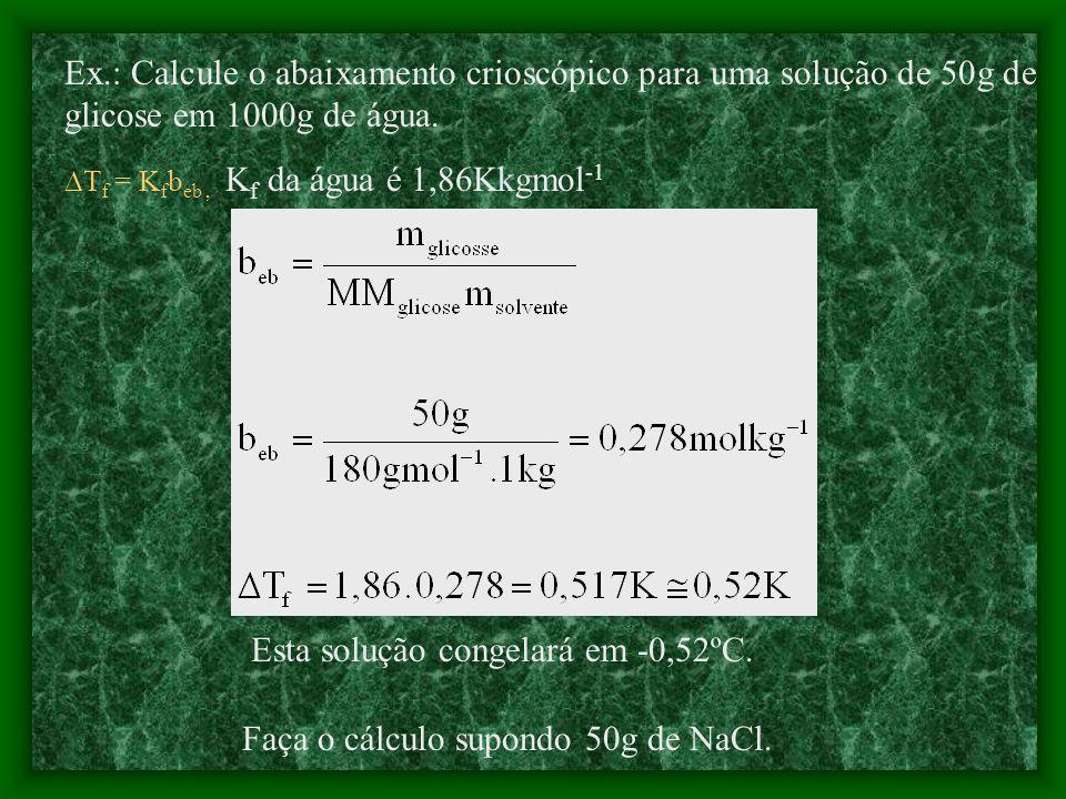 T eb = K eb b eb (elevação do ponto de ebulição) T f = K f b eb (abaixamento do ponto de congelamento)