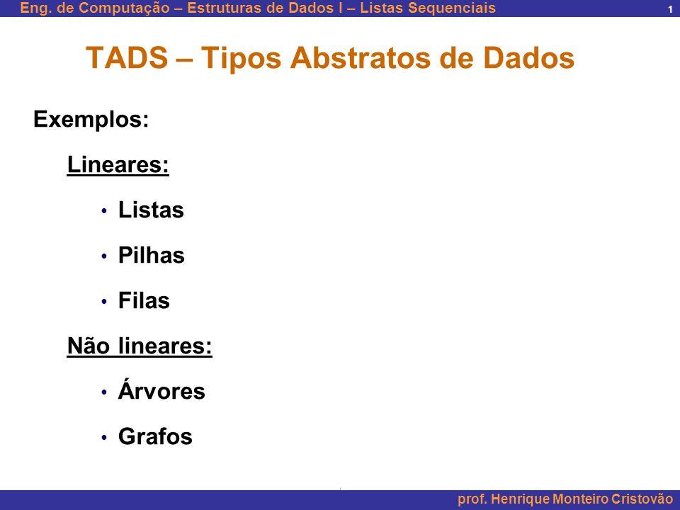 Eng. de Computação – Estruturas de Dados I – Listas Sequenciais prof. Henrique Monteiro Cristovão 1 TADS – Tipos Abstratos de Dados Exemplos: Lineares