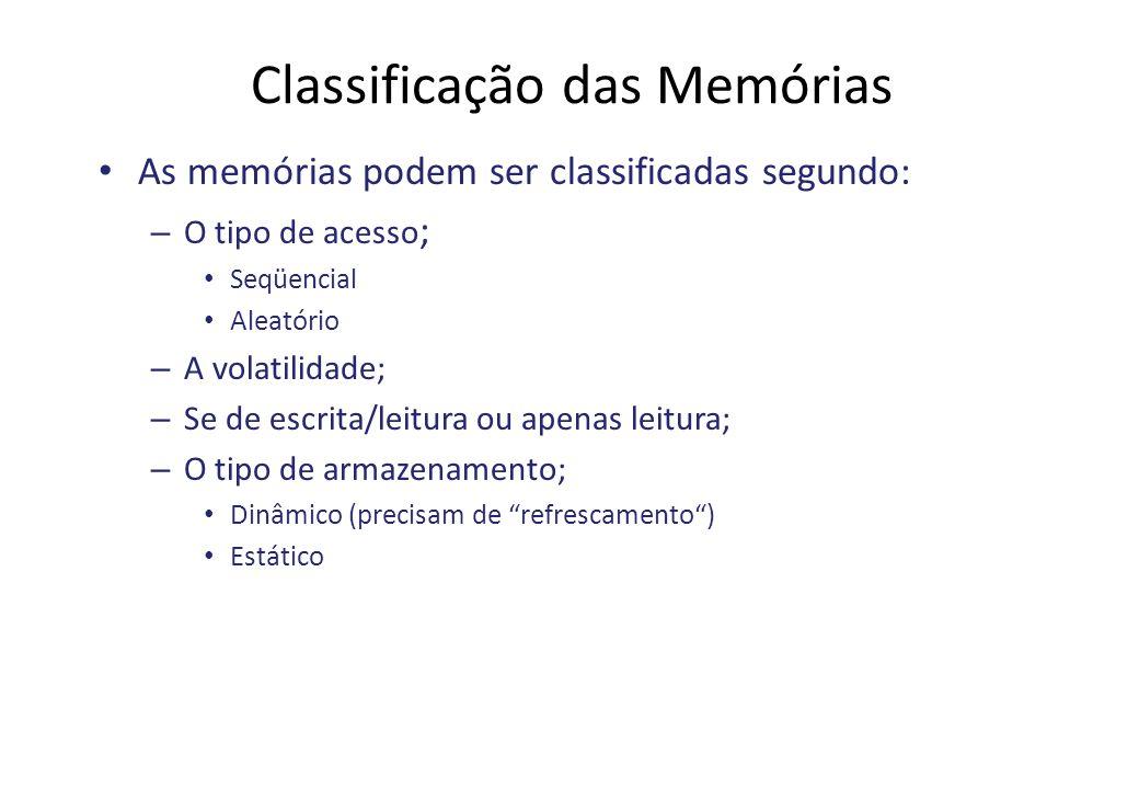 Classificação das Memórias As memórias podem ser classificadas segundo: – O tipo de acesso ; Seqüencial Aleatório – A volatilidade; – Se de escrita/leitura ou apenas leitura; – O tipo de armazenamento; Dinâmico (precisam de refrescamento) Estático