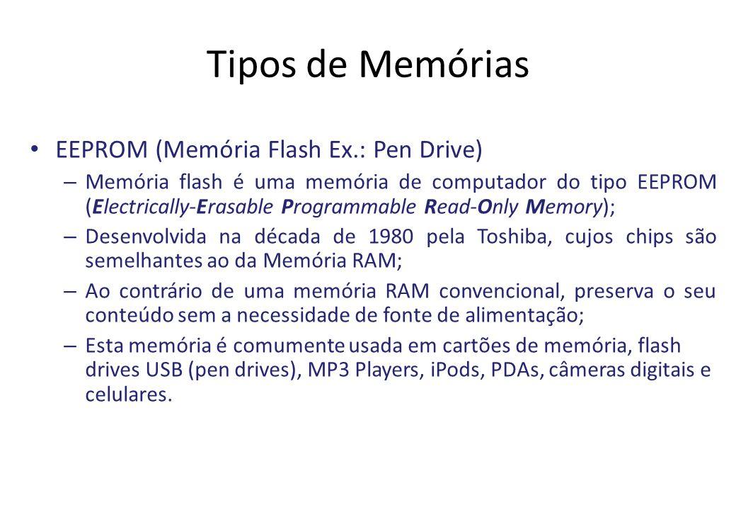 Tipos de Memórias EEPROM (Memória Flash Ex.: Pen Drive) – Memória flash é uma memória de computador do tipo EEPROM (Electrically-Erasable Programmable Read-Only Memory); – Desenvolvida na década de 1980 pela Toshiba, cujos chips são semelhantes ao da Memória RAM; – Ao contrário de uma memória RAM convencional, preserva o seu conteúdo sem a necessidade de fonte de alimentação; – Esta memória é comumente usada em cartões de memória, flash drives USB (pen drives), MP3 Players, iPods, PDAs, câmeras digitais e celulares.