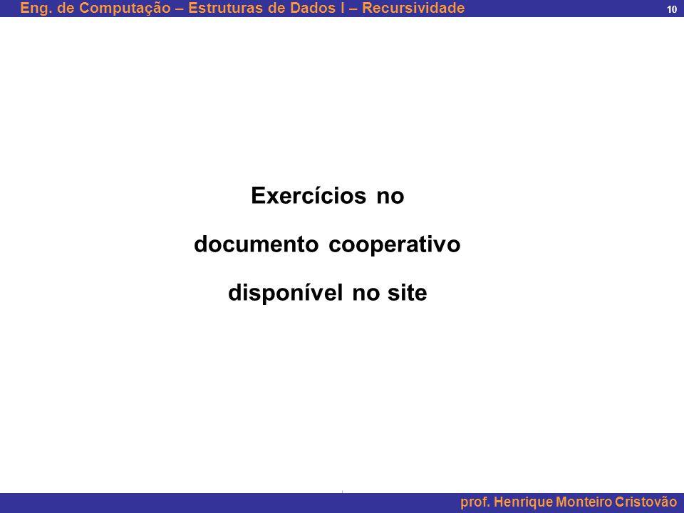 Eng. de Computação – Estruturas de Dados I – Recursividade prof. Henrique Monteiro Cristovão 10 Exercícios no documento cooperativo disponível no site
