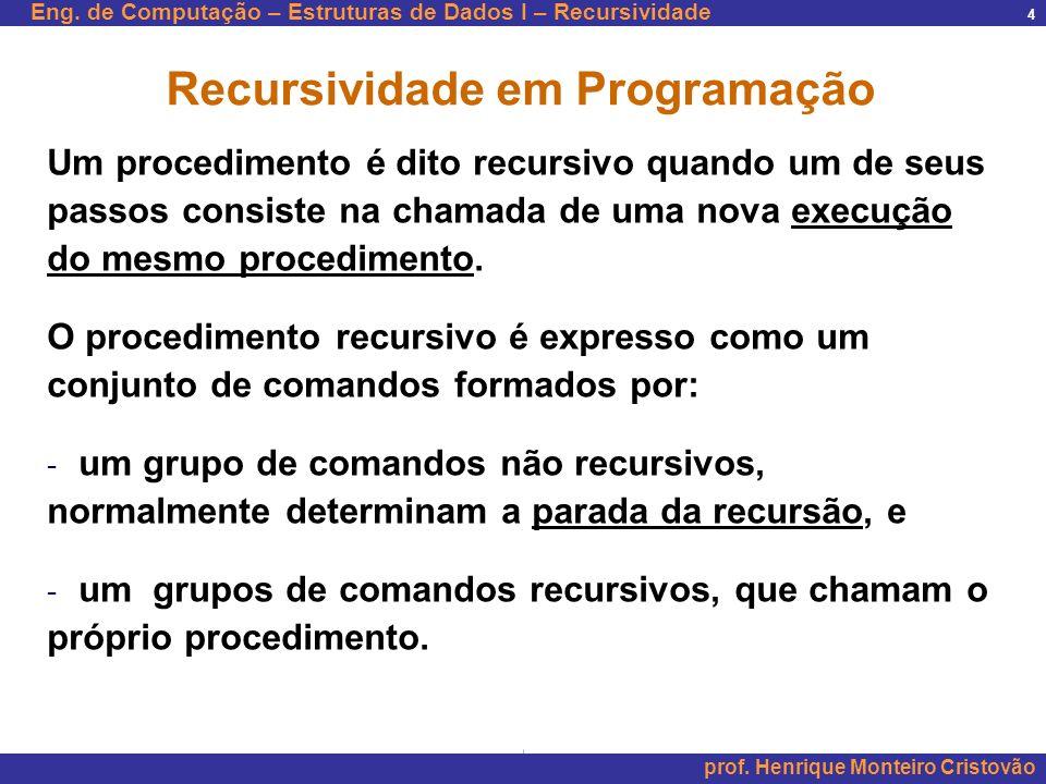 Eng. de Computação – Estruturas de Dados I – Recursividade prof. Henrique Monteiro Cristovão 4 Recursividade em Programação Um procedimento é dito rec