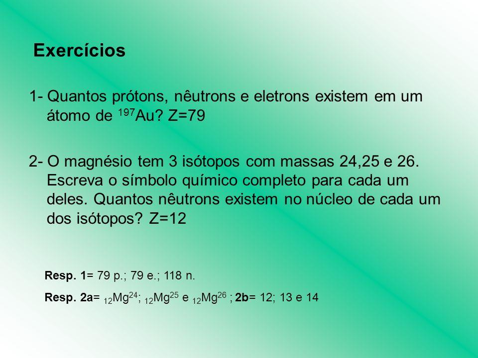 1- Quantos prótons, nêutrons e eletrons existem em um átomo de 197 Au? Z=79 2- O magnésio tem 3 isótopos com massas 24,25 e 26. Escreva o símbolo quím