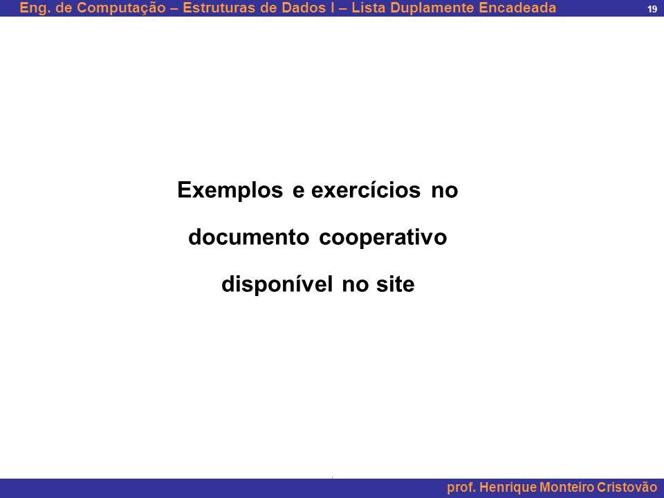 Eng. de Computação – Estruturas de Dados I – Lista Duplamente Encadeada prof. Henrique Monteiro Cristovão 19 Exemplos e exercícios no documento cooper
