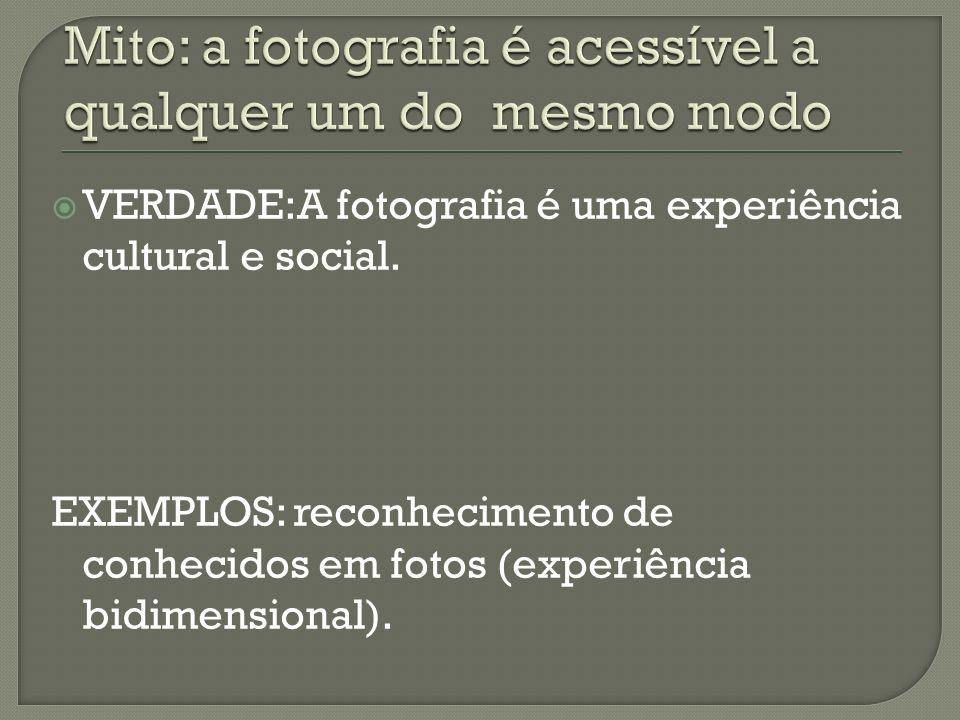 VERDADE:A fotografia é uma experiência cultural e social. EXEMPLOS: reconhecimento de conhecidos em fotos (experiência bidimensional).