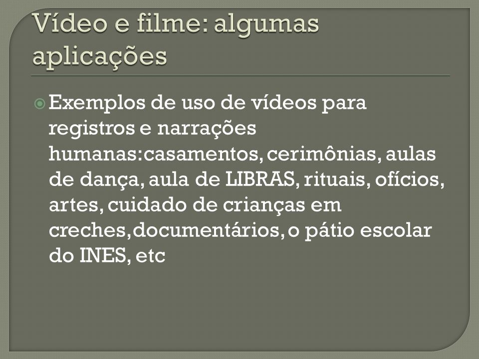 Exemplos de uso de vídeos para registros e narrações humanas:casamentos, cerimônias, aulas de dança, aula de LIBRAS, rituais, ofícios, artes, cuidado