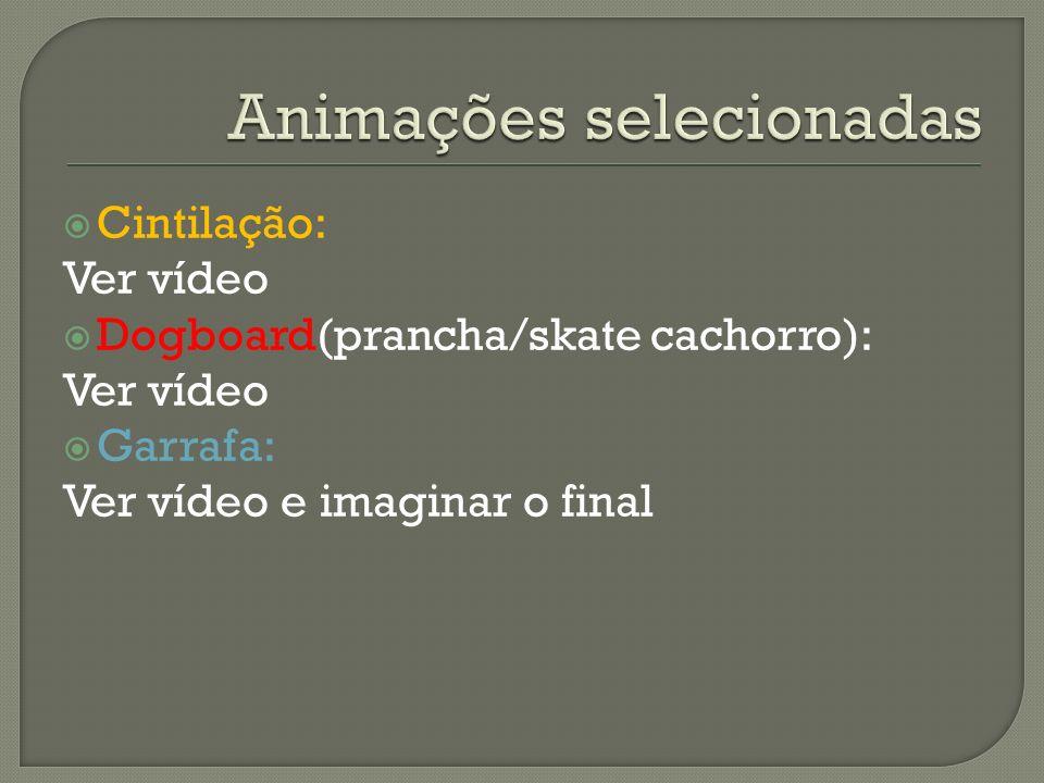 Cintilação: Ver vídeo Dogboard(prancha/skate cachorro): Ver vídeo Garrafa: Ver vídeo e imaginar o final