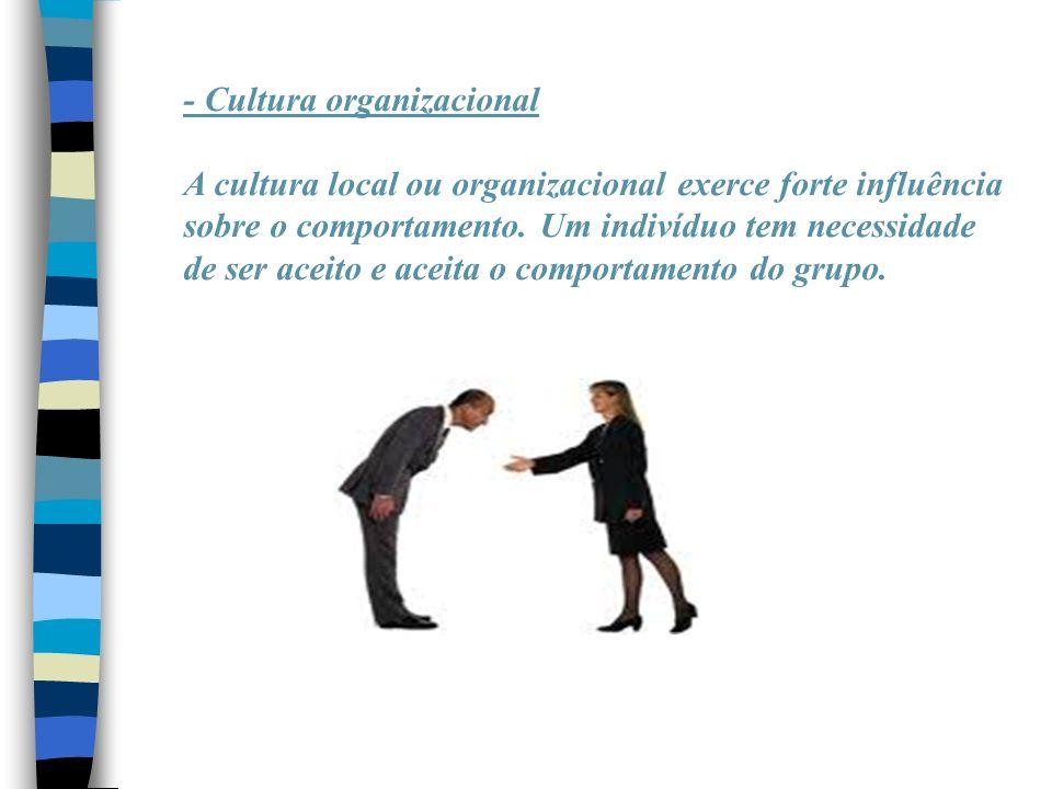 - Cultura organizacional A cultura local ou organizacional exerce forte influência sobre o comportamento. Um indivíduo tem necessidade de ser aceito e