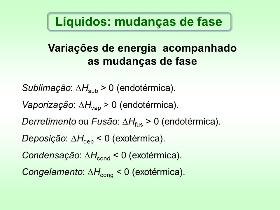 Variações de energia acompanhado as mudanças de fase Sublimação: H sub > 0 (endotérmica). Vaporização: H vap > 0 (endotérmica). Derretimento ou Fusão: