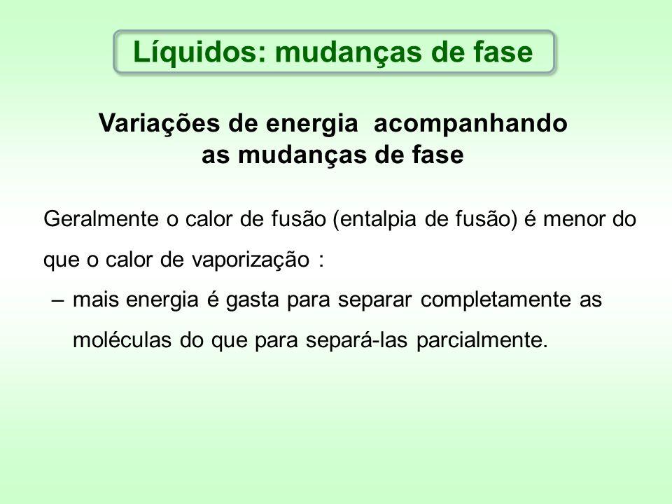 Variações de energia acompanhando as mudanças de fase Geralmente o calor de fusão (entalpia de fusão) é menor do que o calor de vaporização : –mais en