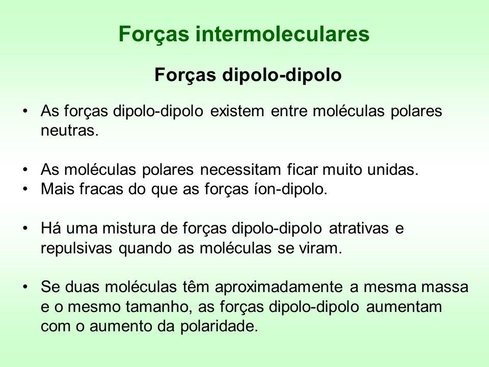 Forças dipolo-dipolo As forças dipolo-dipolo existem entre moléculas polares neutras. As moléculas polares necessitam ficar muito unidas. Mais fracas
