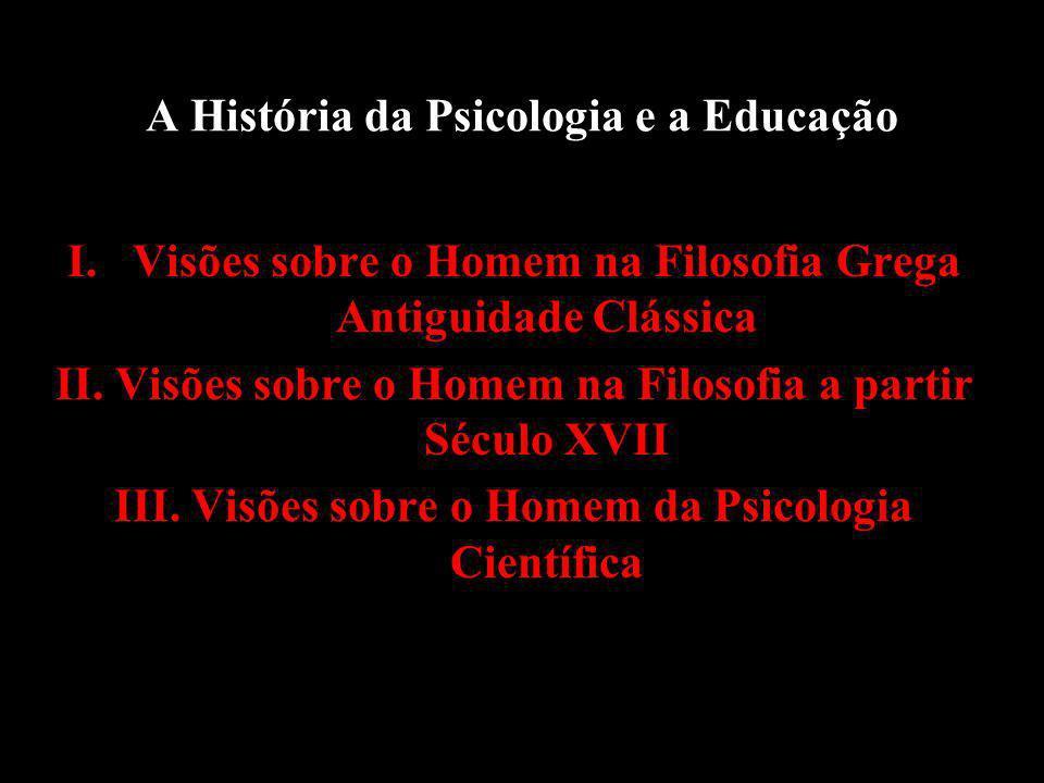 A História da Psicologia e a Educação I.Visões sobre o Homem na Filosofia Grega Antiguidade Clássica II.