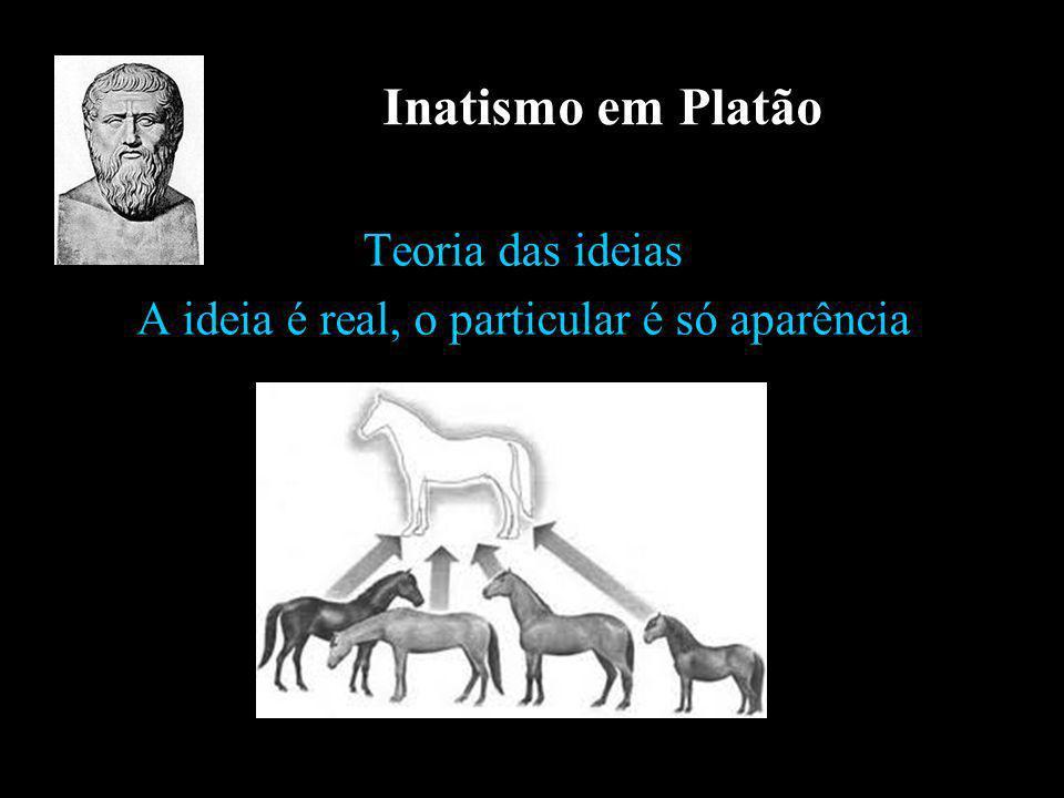 Inatismo em Platão Teoria das ideias A ideia é real, o particular é só aparência
