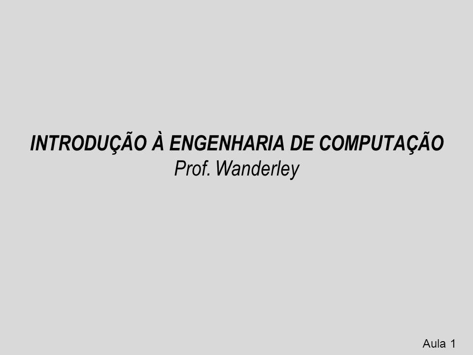 INTRODUÇÃO À ENGENHARIA DE COMPUTAÇÃO Prof. Wanderley Aula 1