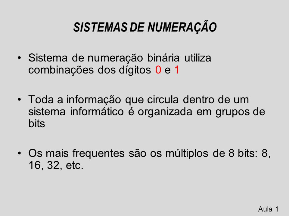 SISTEMAS DE NUMERAÇÃO bit - unidade mínima de informação com que os sistemas informáticos trabalham Binary Digit BIT (0 1) Aula 1