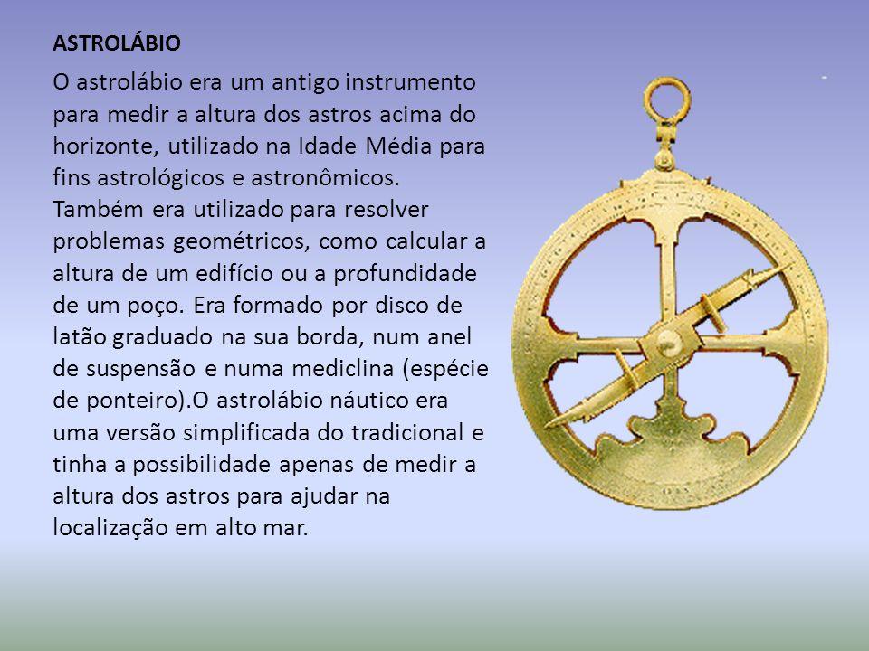 ASTROLÁBIO O astrolábio era um antigo instrumento para medir a altura dos astros acima do horizonte, utilizado na Idade Média para fins astrológicos e