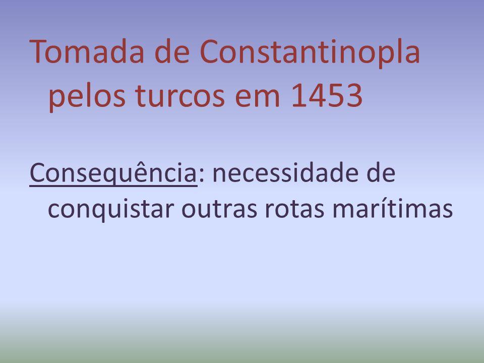 Tomada de Constantinopla pelos turcos em 1453 Consequência: necessidade de conquistar outras rotas marítimas